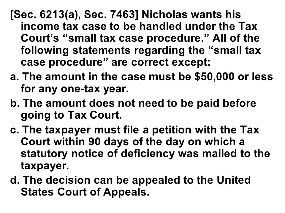 [Sec. 6213(a), Sec. 7463] Nicholas wants his income tax case to be handled under the Tax Court's small tax case procedure. All of the following statements regarding the small tax case procedure are correct except: